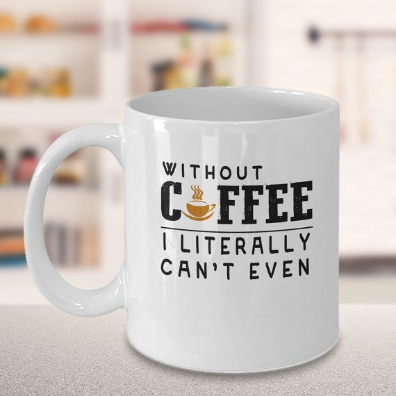 Without Coffee I Literally Can't Even funny coffee mugs