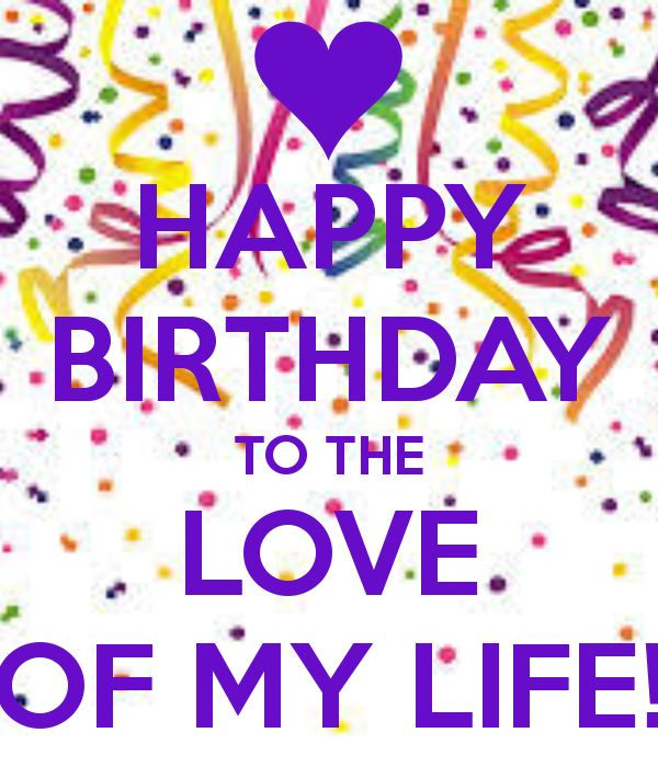 HAPPY BIRTHDAY TO THE LOVE OF MY LIFE! - KEEP CALM AND CARRY ON ...