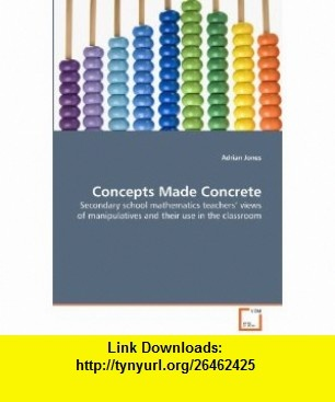 Concepts Made Concrete Secondary school mathematics teachers views of manipulatives and their use in the classroom (9783639345476) Adrian Jones , ISBN-10: 3639345479  , ISBN-13: 978-3639345476 ,  , tutorials , pdf , ebook , torrent , downloads , rapidshare , filesonic , hotfile , megaupload , fileserve