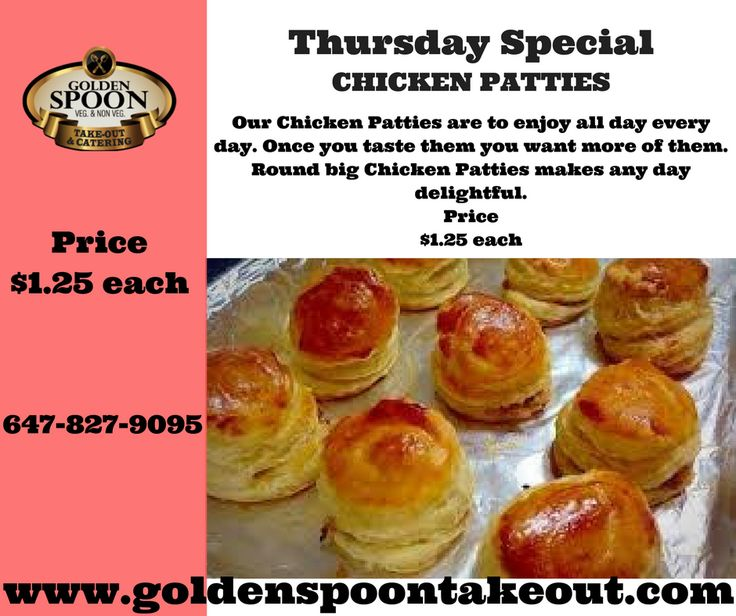 Thursday Special  CHICKEN PATTIES Our Chicken Patties are to enjoy all day every day. Once you taste them you want more of them. Round big Chicken Patties makes any day delightful. Price $1.25 each www.goldenspoontakeout.com 647-827-9095