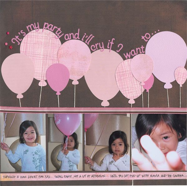 It's my party and I'll cry if I want 2.... ;) idea of making this a back drop on a wall as a decoration.  Would make the balloons big with scrapbook paper and just use some white ribbon...could do multi colored balloons, polka dots, stripes...#'s inside...ideas are endless...  Birthday Invite or Scrapbook page!