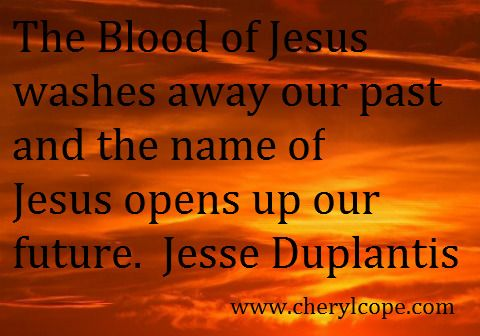 The Blood of Jesus washes away our past and the Name of Jesus opens up our future. -Jesse Duplantis http://www.cherylcope.com/christs-precious-blood-part-3