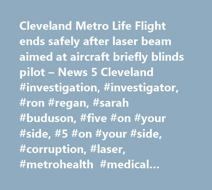 Cleveland Metro Life Flight ends safely after laser beam aimed at aircraft briefly blinds pilot – News 5 Cleveland #investigation, #investigator, #ron #regan, #sarah #buduson, #five #on #your #side, #5 #on #your #side, #corruption, #laser, #metrohealth #medical #center, #life #flight, #pilot, #blind…