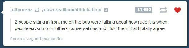 best. thing. ever. I totally eavesdrop on people's conversations all the time.>>> it's a way to pass time