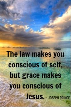 """The Law makes you conscious of self, but Grace makes you conscious of Jesus."" - Pastor Joseph Prince"