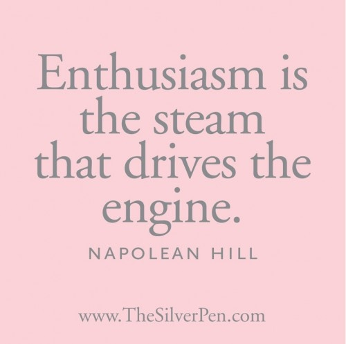 Enthusiasm... it gets you going and it's contagious