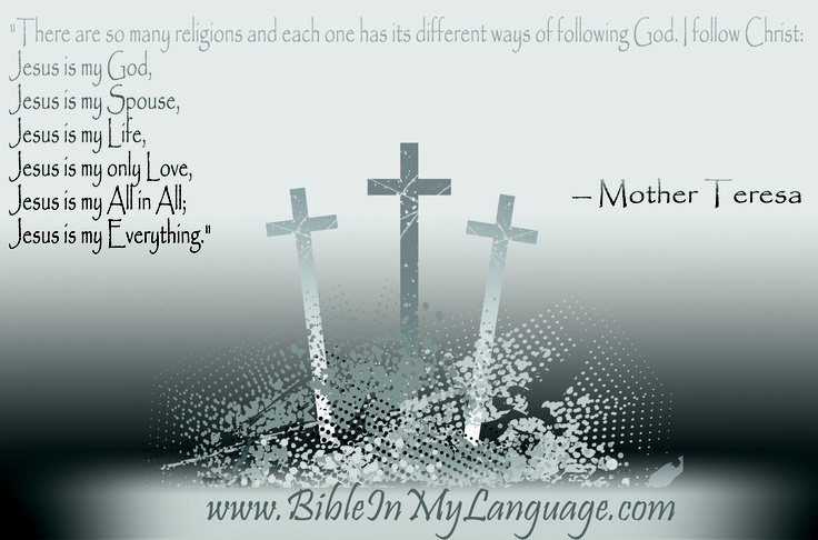 """There are so many religions and each one has its different ways of following God. I follow Christ:  Jesus is my God,  Jesus is my Spouse,  Jesus is my Life,  Jesus is my only Love,  Jesus is my All in All;  Jesus is my Everything."" - Mother Teresa / www.bibleinmylanguage.com"