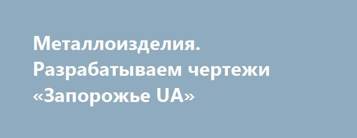 Металлоизделия. Разрабатываем чертежи «Запорожье UA» http://www.pogruzimvse.ru/doska229/?adv_id=629  Производство металлоконструкций складов, павильонов, навесов, ангаров, цехов, гаражей, киосков, стеллажей. Плазменная резка, Вальцовка листового металла, уголка, швеллера и труб на вальцах,изготовление  лестничных и балконных ограждений, сварка и монтаж ферм, эстакад, колонн, опор, закладных деталей,пожарных лестниц, производство нестандартных металлоконструкций; изготовление причалов…