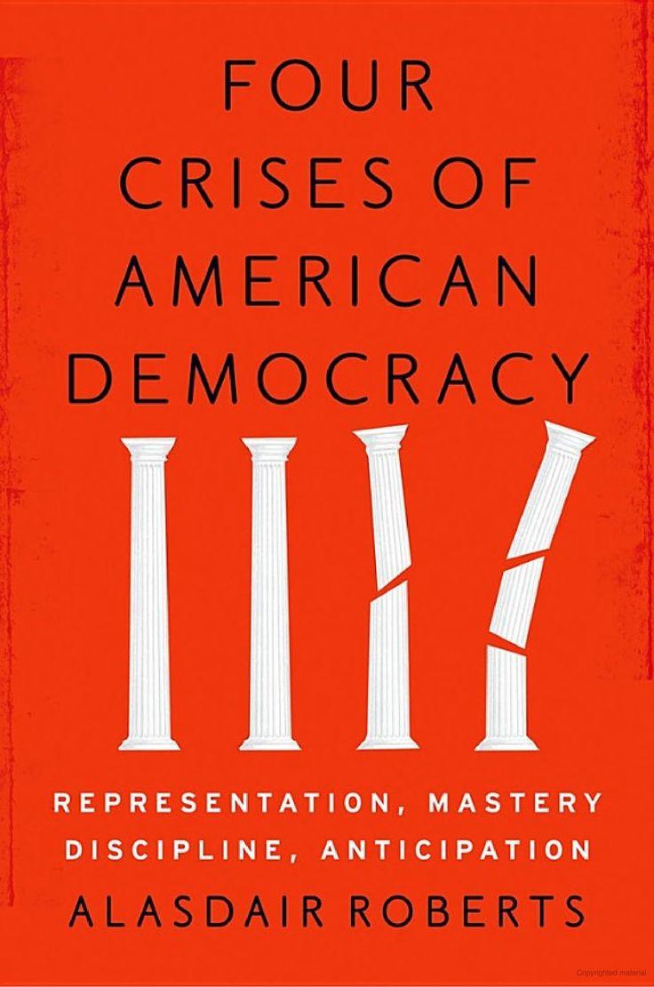 Four Crises of American Democracy: Representation, Mastery, Discipline, Anticipation, by Alasdair Roberts