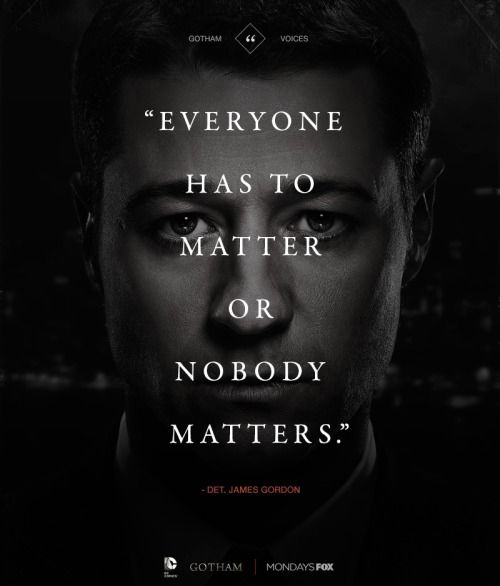 Gotham. James Gordon. Everyone has to matter or nobody matters.