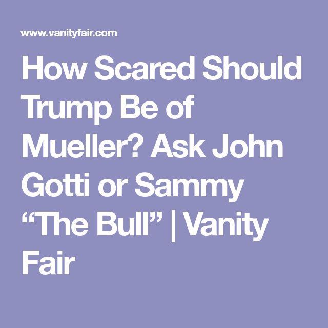 "How Scared Should Trump Be of Mueller? Ask John Gotti or Sammy ""The Bull"" | Vanity Fair"