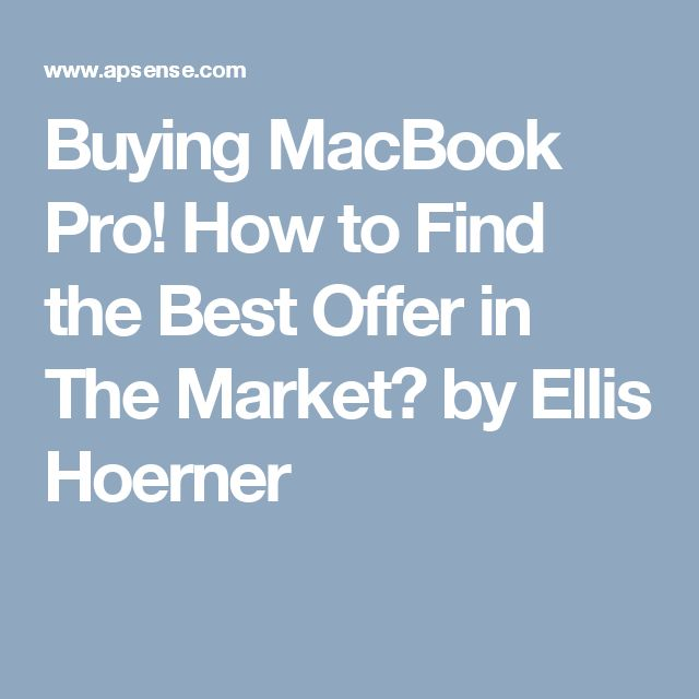 Buying MacBook Pro! How to Find the Best Offer in The Market? by Ellis Hoerner
