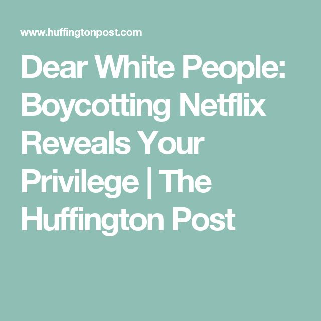 Dear White People: Boycotting Netflix Reveals Your Privilege | The Huffington Post