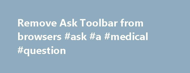 Remove Ask Toolbar from browsers #ask #a #medical #question http://ask.remmont.com/remove-ask-toolbar-from-browsers-ask-a-medical-question/  #download ask toolbar # Remove Ask Toolbar from computer and browsers (Chrome, Firefox, IE) What is Ask Toolbar Download Ask Toolbar Removal Tool Remove Ask Toolbar manually Remove Ask Toolbar from Google Chrome Remove Ask Toolbar from Mozilla Firefox Threat's…Continue Reading