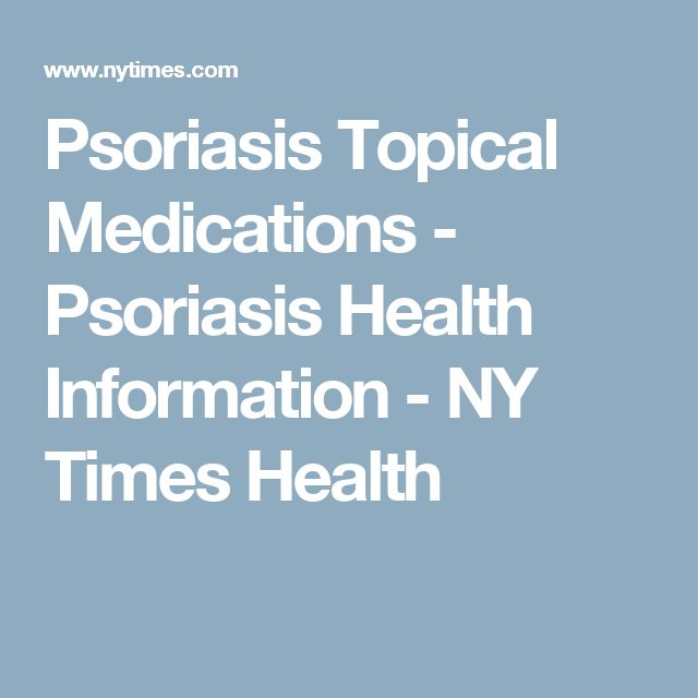 Psoriasis Topical Medications - Psoriasis Health Information - NY Times Health