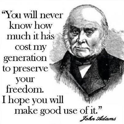 """You Will Never Know How Much it has Cost my Generation to Preserve your Freedom.  I hope You will make Good Use of It."" ~ John Adams (1735-1826), 2nd US President ...."