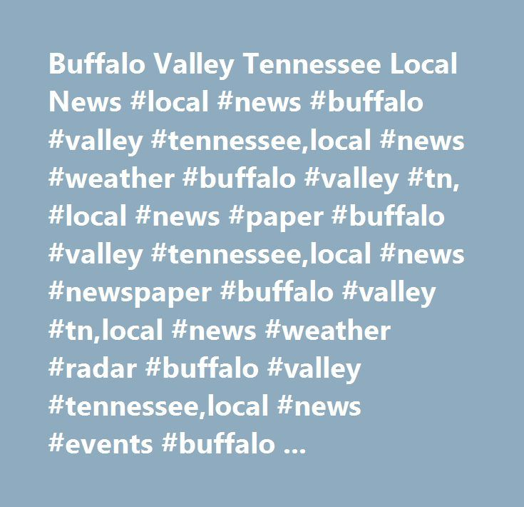 Buffalo Valley Tennessee Local News #local #news #buffalo #valley #tennessee,local #news #weather #buffalo #valley #tn, #local #news #paper #buffalo #valley #tennessee,local #news #newspaper #buffalo #valley #tn,local #news #weather #radar #buffalo #valley #tennessee,local #news #events #buffalo #valley #tn,latest #local #news #buffalo #valley #tennessee,local #news #live #buffalo #valley #tn,local #news #breaking #news #buffalo #valley #tennessee,local #news #today #buffalo #valley…