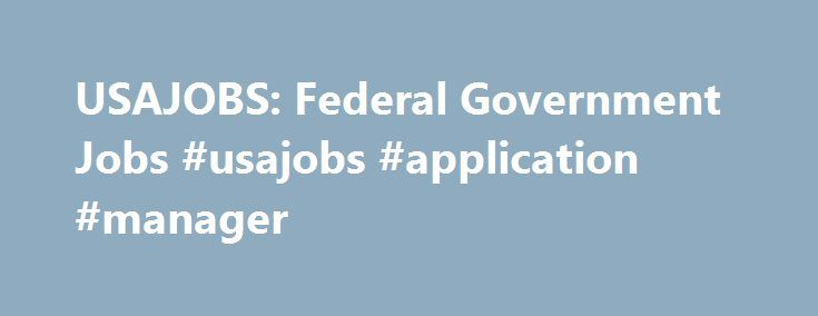 USAJOBS: Federal Government Jobs #usajobs #application #manager http://montana.remmont.com/usajobs-federal-government-jobs-usajobs-application-manager/  # USAJOBS: Federal Government Jobs Updated May 16, 2017 Are you interested in a job with the United States federal government? Do you already have a job with the federal government, and are looking for a new position? Or perhaps you are a veteran looking for a job? You can find federal job opportunities by using the federal government's job…