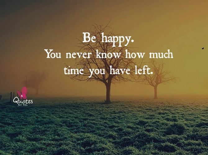 Be #happy. You Never Know How Much #time You Have Left