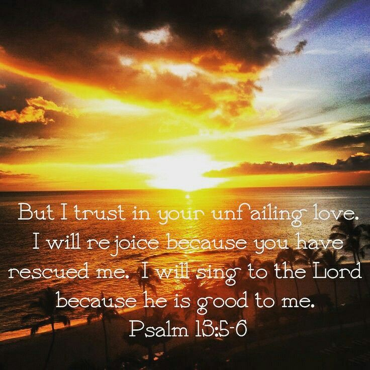 """""""But I trust in your unfailing love. I will rejoice because you have rescued me. I will sing to the Lord because he is good to me."""" -Psalm 13:5-6 https://www.biblegateway.com/passage/?search=Psalm+13%3A5-6&version=NLT #God #Jesus #Trust #Love"""