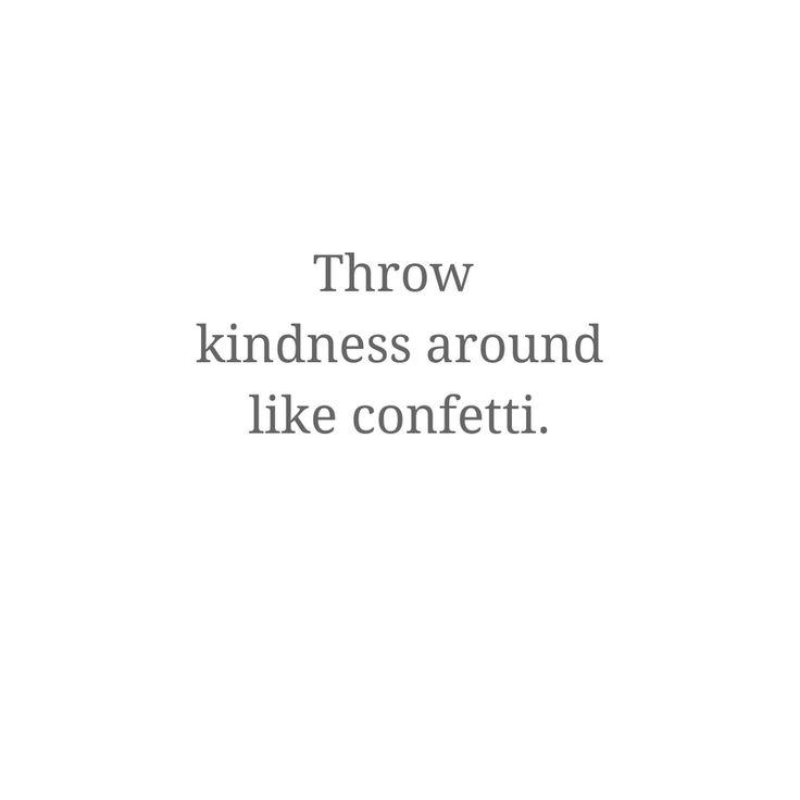 Throw kindness around like confetti. #wisewords