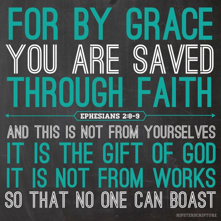 """Ephesians 2:8-9 """"For by grace you are saved through faith, and this is not from yourselves, it is the gift of God; it is not from works, so that no one can boast."""""""