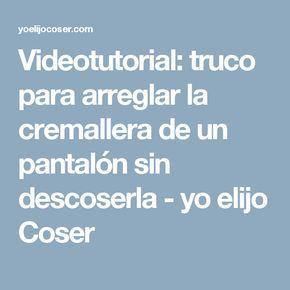 Videotutorial: truco para arreglar la cremallera de un pantalón sin descoserla - yo elijo Coser