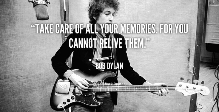 Take care of all your memories. For you cannot relive them. - Bob Dylan at Lifehack QuotesMore great quotes at http://quotes.lifehack.org/by-author/bob-dylan/