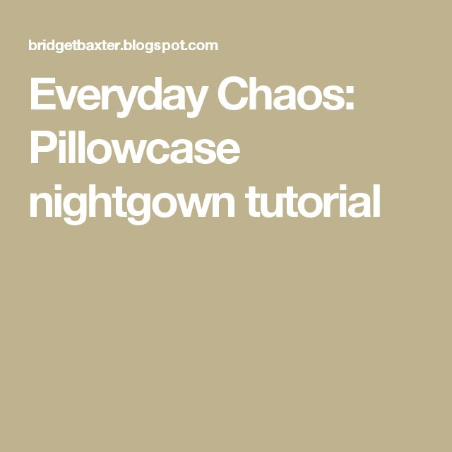Everyday Chaos: Pillowcase nightgown tutorial
