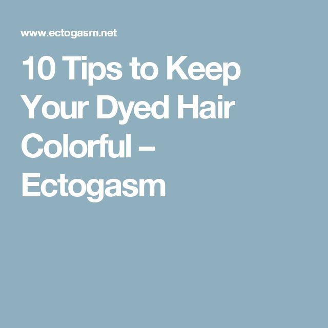 10 Tips to Keep Your Dyed Hair Colorful – Ectogasm