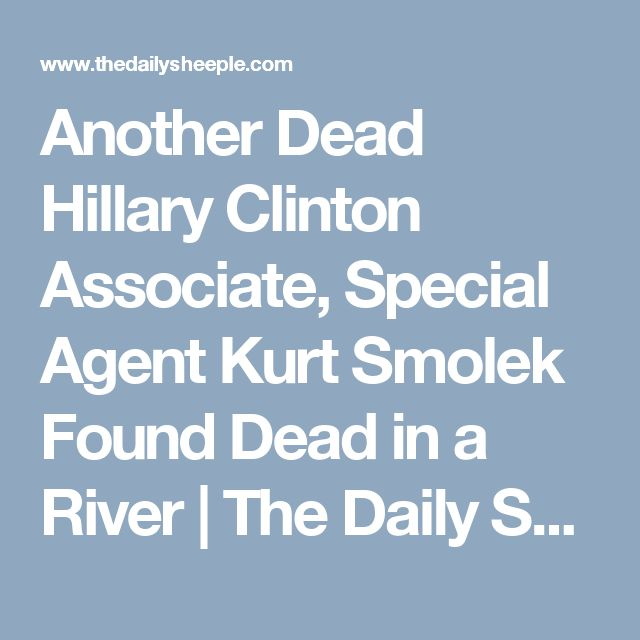 Another Dead Hillary Clinton Associate, Special Agent Kurt Smolek Found Dead in a River   The Daily Sheeple