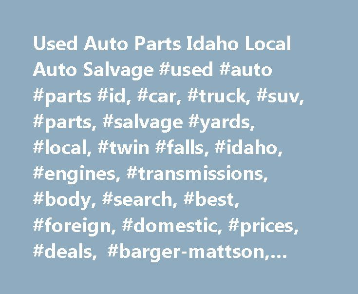 Used Auto Parts Idaho Local Auto Salvage #used #auto #parts #id, #car, #truck, #suv, #parts, #salvage #yards, #local, #twin #falls, #idaho, #engines, #transmissions, #body, #search, #best, #foreign, #domestic, #prices, #deals, #barger-mattson, #automotiveinet http://france.nef2.com/used-auto-parts-idaho-local-auto-salvage-used-auto-parts-id-car-truck-suv-parts-salvage-yards-local-twin-falls-idaho-engines-transmissions-body-search-best-foreign/  # Parts for Cars, Trucks, Vans SUVs New…