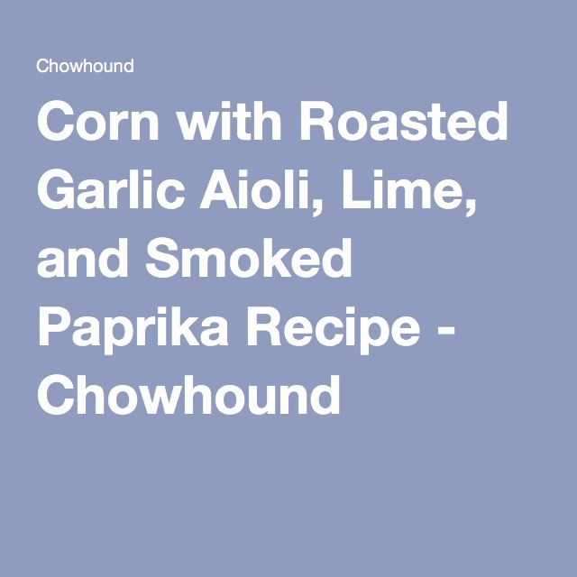 Corn with Roasted Garlic Aioli, Lime, and Smoked Paprika Recipe - Chowhound