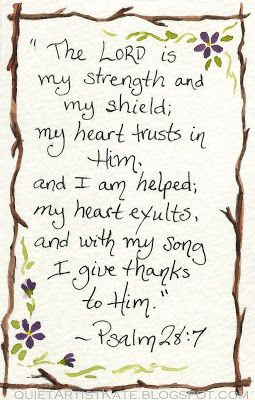 "Psalm 28:7 ""The LORD is my strength and my shield; my heart trust in Him and I am helped; my heart exults, and with my song I give thanks to Him."""