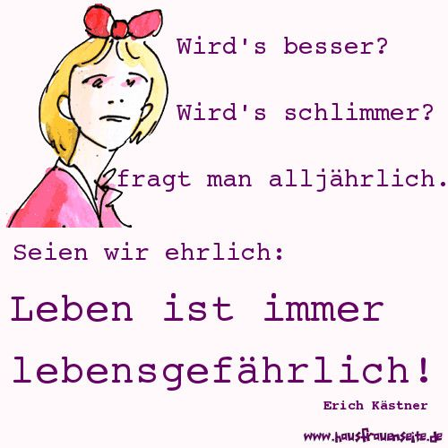 Erich Kästner über das Leben Wird's besser? Wird's schlimmer? fragt man alljährlich. Seien wir ehrlich: Leben ist immer lebensgefährlich!
