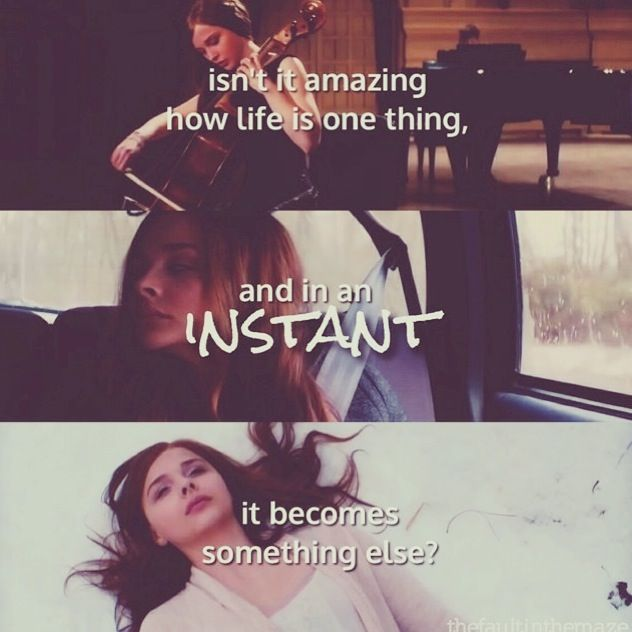 """Isn't it amazing how life is one thing, and in an instant it becomes something else."" - If I Stay (Mia)"