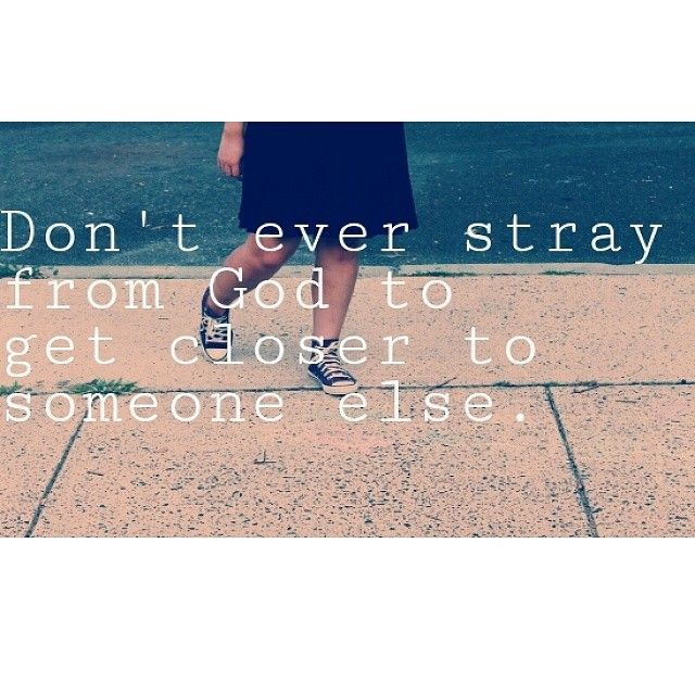 Don't ever stray from God to get closer to someone else.