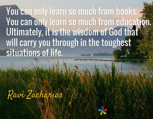 You can only learn so much from books. You can only learn so much from education. Ultimately, it is the wisdom of God that will carry you through in the toughest situations of life. / Ravi Zacharias