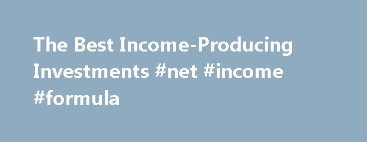 The Best Income-Producing Investments #net #income #formula http://incom.remmont.com/the-best-income-producing-investments-net-income-formula/  #income producing investments # The Best Income-Producing Investments There are two types of return on investment: price appreciation and income. Investing for price appreciation requires taking on a certain amount of risk. Trading stock for profit involves market risk, credit risk and liquidity risk. Income securities, however, present less risk…