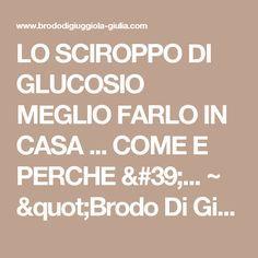 """LO SCIROPPO DI GLUCOSIO MEGLIO FARLO IN CASA ... COME E PERCHE '... ~ """"Brodo Di Giuggiola"""""""