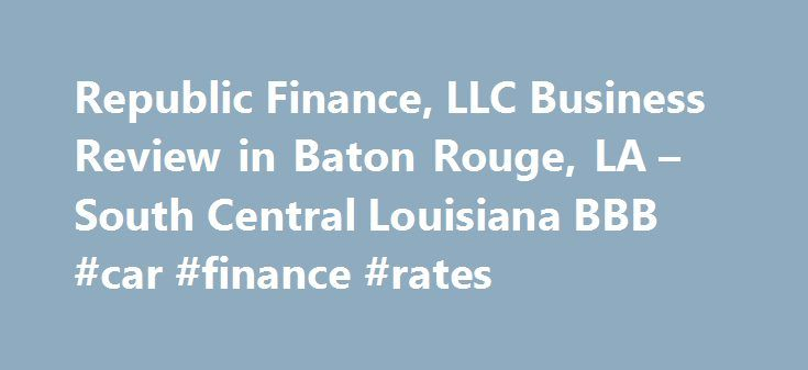 Republic Finance, LLC Business Review in Baton Rouge, LA – South Central Louisiana BBB #car #finance #rates http://finances.remmont.com/republic-finance-llc-business-review-in-baton-rouge-la-south-central-louisiana-bbb-car-finance-rates/  #republic finance # Republic Finance, LLC BBB Accreditation Republic Finance, LLC is not BBB Accredited. Businesses are under no obligation to seek BBB accreditation, and some businesses are not accredited because they have not sought BBB accreditation. To…