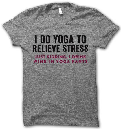 """I do yoga to relieve stress, just kidding, I drink wine in yoga pants."" tshirt sillies"