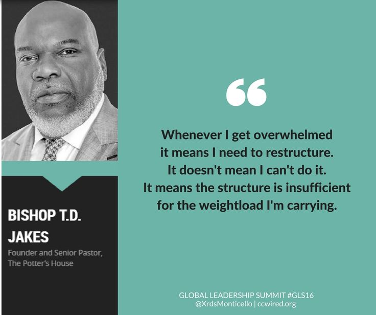 """""""Whenever I get overwhelmed, it means I need to restructure. It doesn't mean I can't do it. It means the structure is insufficient for the weightload I'm carrying."""" -- Bishop T. D. Jakes #GLS16 Global Leadership Summit GLS16, Crossroads Church of Monticello, leadership quotes, practical advice, overwhelm, stress"""