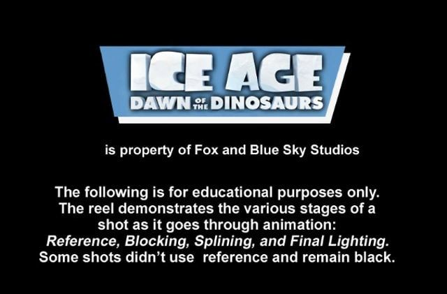 Ice Age: Dawn of the Dinosaurs is the property of Fox entertainment and Blue Sky Studios. The Comparison Reel is meant for educational purposes to demonstrate to animation students the process of shooting reference, blocking an animation, splining/polishing an animation, and final lighting for a feature film.