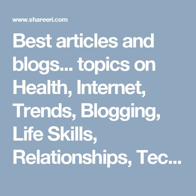 Best articles and blogs... topics on Health, Internet, Trends, Blogging, Life Skills, Relationships, Tech... or be a blogger. Submit and share your ventures.