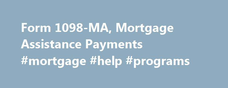 Form 1098-MA, Mortgage Assistance Payments #mortgage #help #programs http://mortgages.remmont.com/form-1098-ma-mortgage-assistance-payments-mortgage-help-programs/  #federal mortgage assistance # Like – Click this link to Add this page to your bookmarks Share – Click this link to Share this page through email or social media Print – Click this link to Print this page Form … Continue reading →
