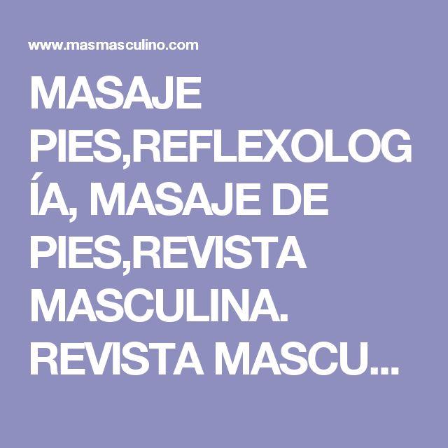 MASAJE PIES,REFLEXOLOGÍA, MASAJE DE PIES,REVISTA MASCULINA. REVISTA MASCULINA, REVISTA PARA HOMBRES,HOMBRES.SALUD.COSMÉTICA MASCULINA,PESO,EN FORMA