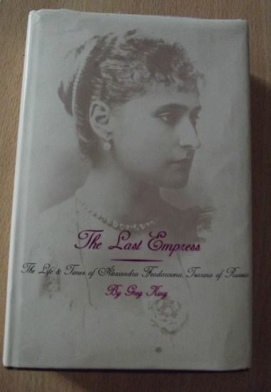 The Last Empress: Life and Times of Alexandra Feodorovna, Tsarina of Russia by Greg King Book Review