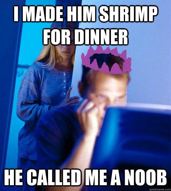 i made him shrimp for dinner he called me a noob - Runescape Addicts Wife - quickmeme