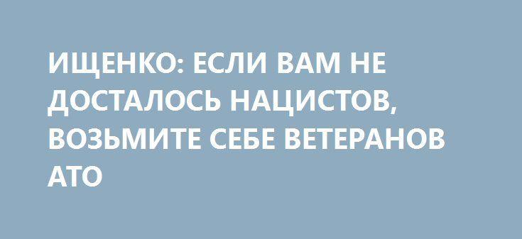 ИЩЕНКО: ЕСЛИ ВАМ НЕ ДОСТАЛОСЬ НАЦИСТОВ, ВОЗЬМИТЕ СЕБЕ ВЕТЕРАНОВ АТО http://rusdozor.ru/2016/06/16/ishhenko-esli-vam-ne-dostalos-nacistov-vozmite-sebe-veteranov-ato/  Сила, а лучше всего военная сила, стала мерилом всех вещей в украинской политике. Каждому успешному политикану на Украине необходима поддержка нацбатальонов. Если у него что-то не срослось с ними, то всегда есть запасной вариант — можно поставить к себе на ...
